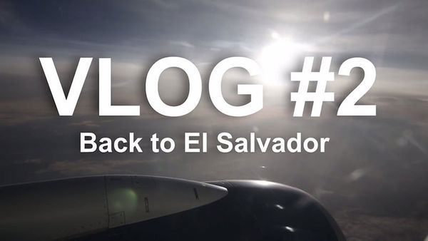 Vlog #2: Back to El Salvador
